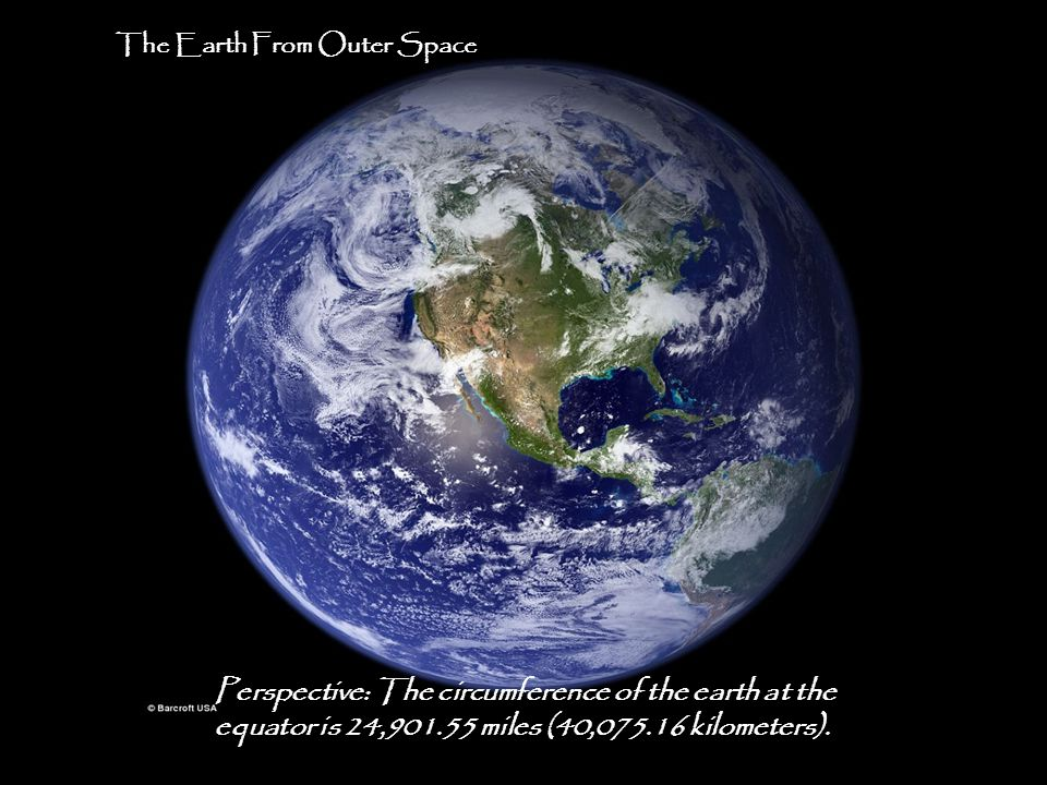 9 Perspective: The circumference of the earth at the equator is 24,901.55 miles (40,075.16 kilometers).