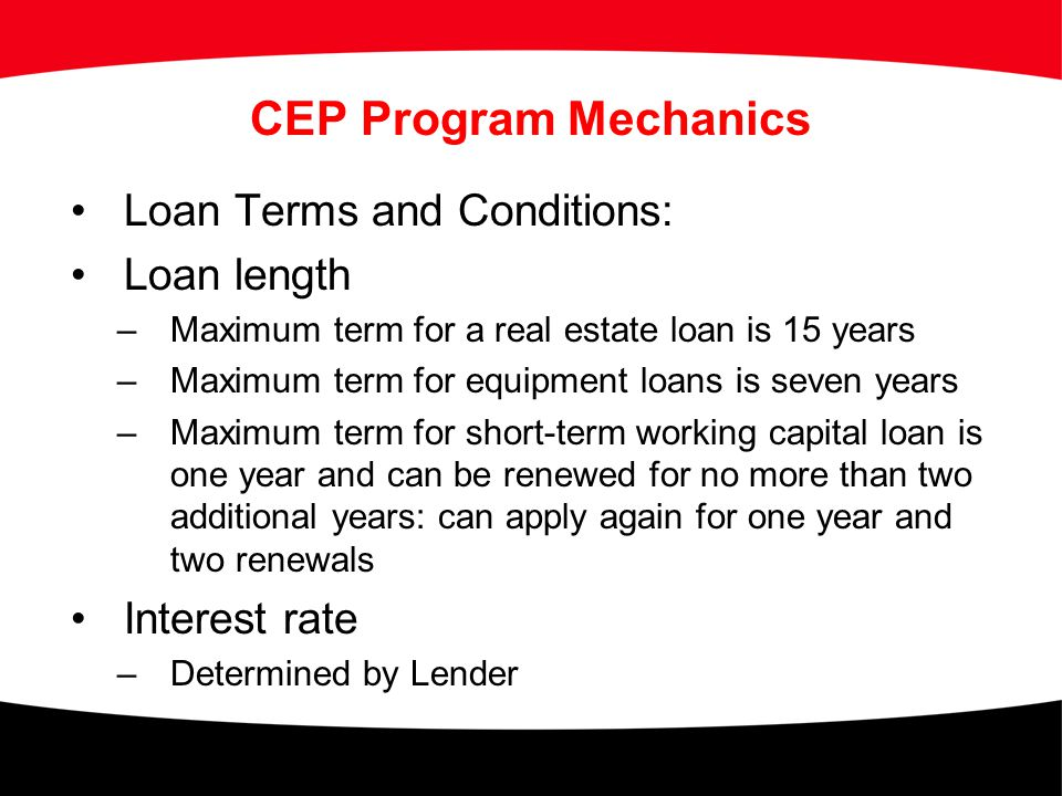 CEP Program Mechanics Loan Terms and Conditions: Loan length –Maximum term for a real estate loan is 15 years –Maximum term for equipment loans is sev