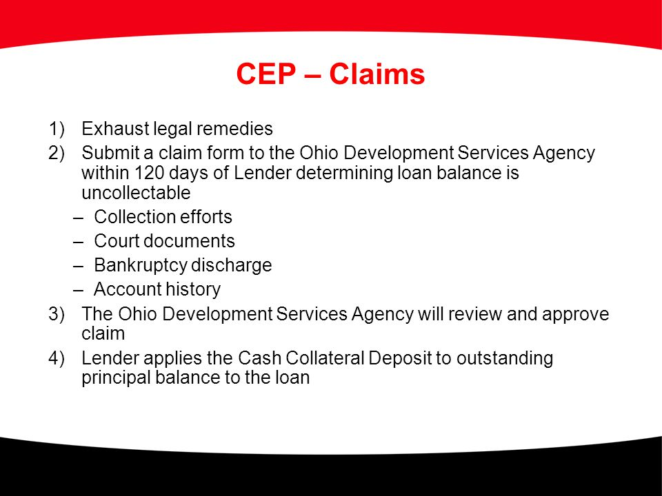 CEP – Claims 1)Exhaust legal remedies 2)Submit a claim form to the Ohio Development Services Agency within 120 days of Lender determining loan balance
