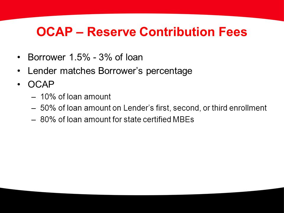 OCAP – Reserve Contribution Fees Borrower 1.5% - 3% of loan Lender matches Borrower's percentage OCAP –10% of loan amount –50% of loan amount on Lende