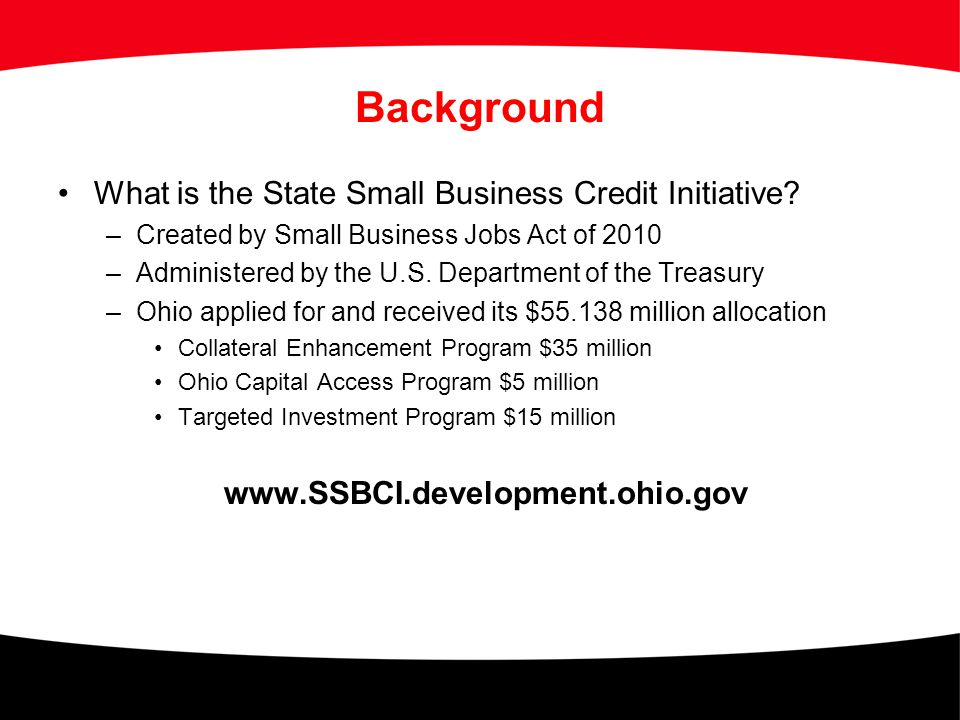 Background What is the State Small Business Credit Initiative? –Created by Small Business Jobs Act of 2010 –Administered by the U.S. Department of the