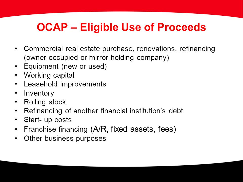 OCAP – Eligible Use of Proceeds Commercial real estate purchase, renovations, refinancing (owner occupied or mirror holding company) Equipment (new or