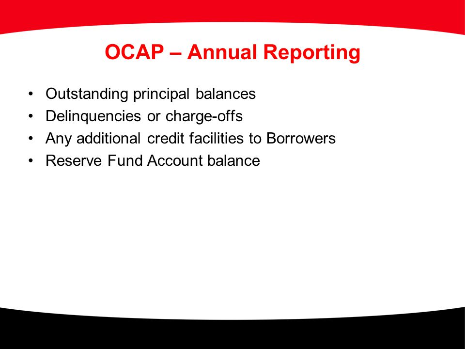 OCAP – Annual Reporting Outstanding principal balances Delinquencies or charge-offs Any additional credit facilities to Borrowers Reserve Fund Account