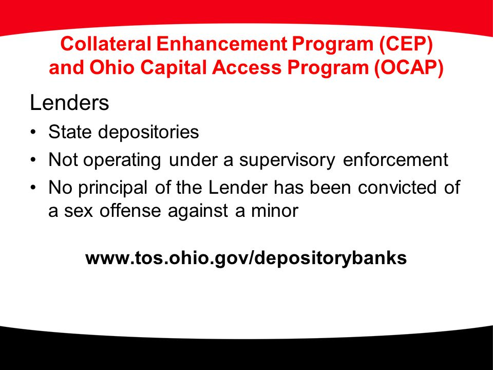 Collateral Enhancement Program (CEP) and Ohio Capital Access Program (OCAP) Lenders State depositories Not operating under a supervisory enforcement N