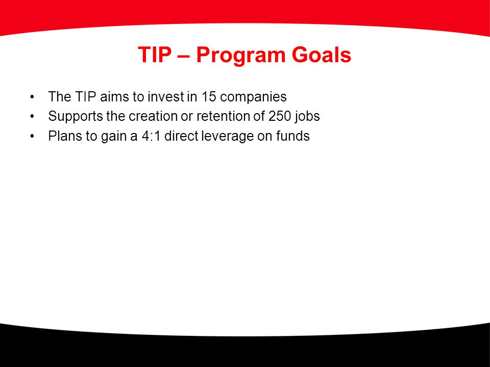 TIP – Program Goals The TIP aims to invest in 15 companies Supports the creation or retention of 250 jobs Plans to gain a 4:1 direct leverage on funds