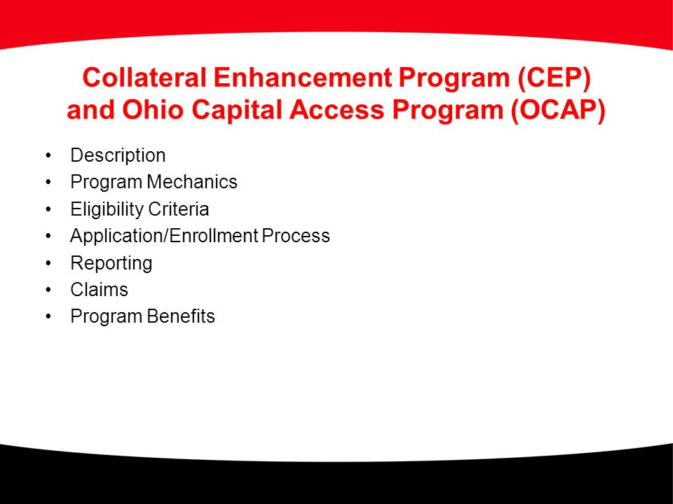 Collateral Enhancement Program (CEP) and Ohio Capital Access Program (OCAP) Description Program Mechanics Eligibility Criteria Application/Enrollment