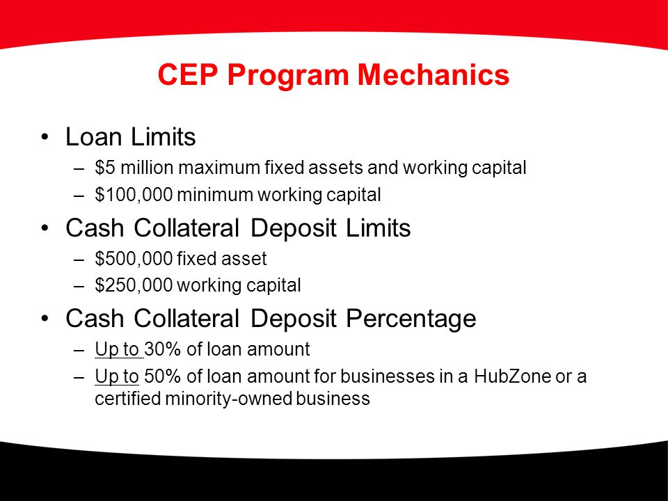 CEP Program Mechanics Loan Limits –$5 million maximum fixed assets and working capital –$100,000 minimum working capital Cash Collateral Deposit Limit