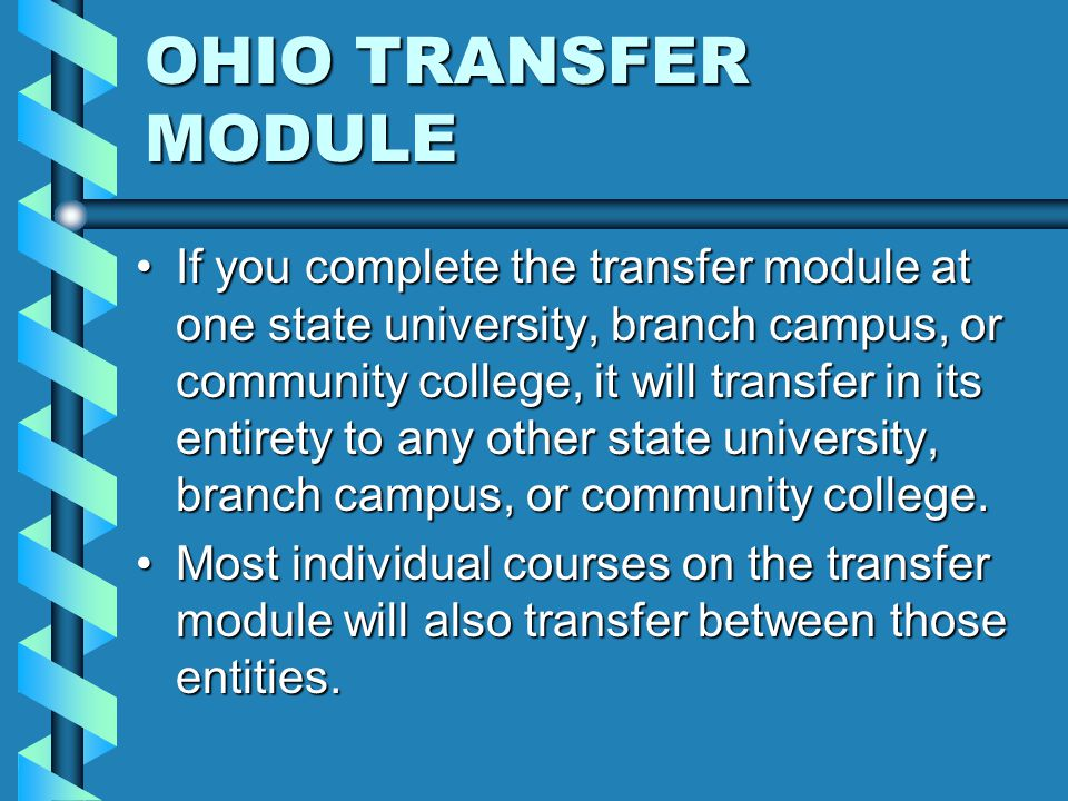 OHIO TRANSFER MODULE If you complete the transfer module at one state university, branch campus, or community college, it will transfer in its entirety to any other state university, branch campus, or community college.If you complete the transfer module at one state university, branch campus, or community college, it will transfer in its entirety to any other state university, branch campus, or community college.