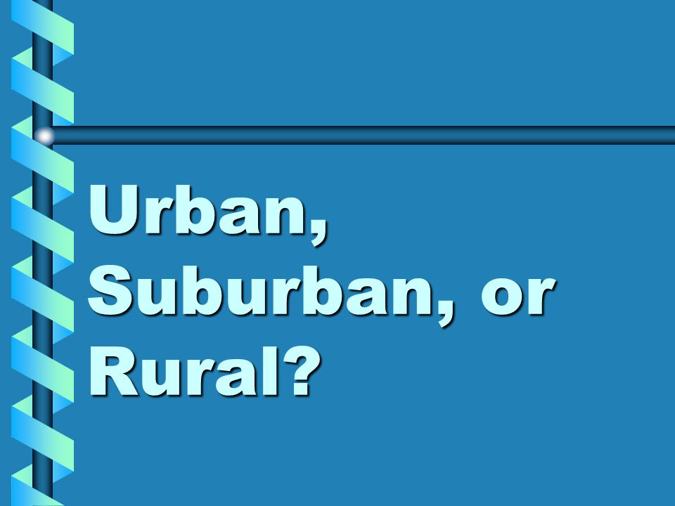 Urban, Suburban, or Rural