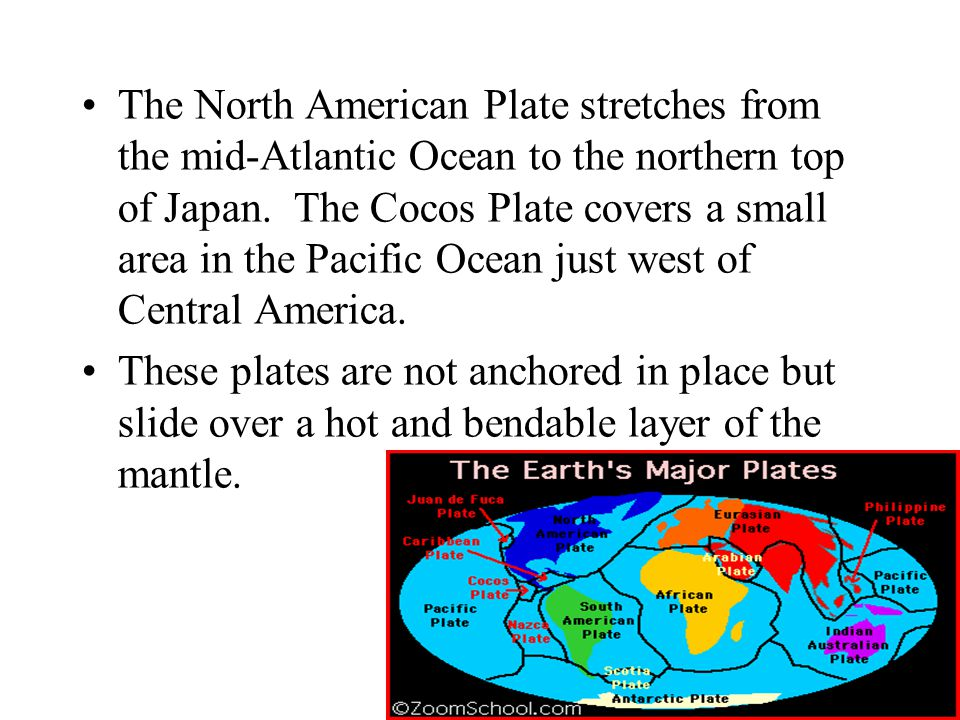 The North American Plate stretches from the mid-Atlantic Ocean to the northern top of Japan. The Cocos Plate covers a small area in the Pacific Ocean