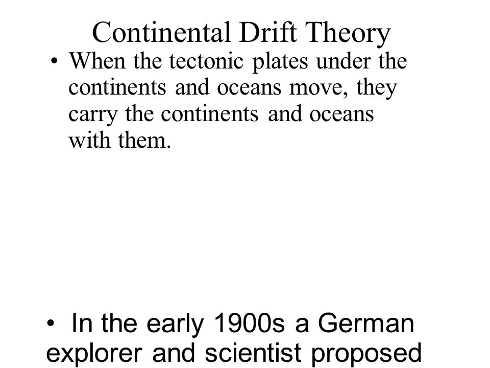Continental Drift Theory When the tectonic plates under the continents and oceans move, they carry the continents and oceans with them. In the early 1