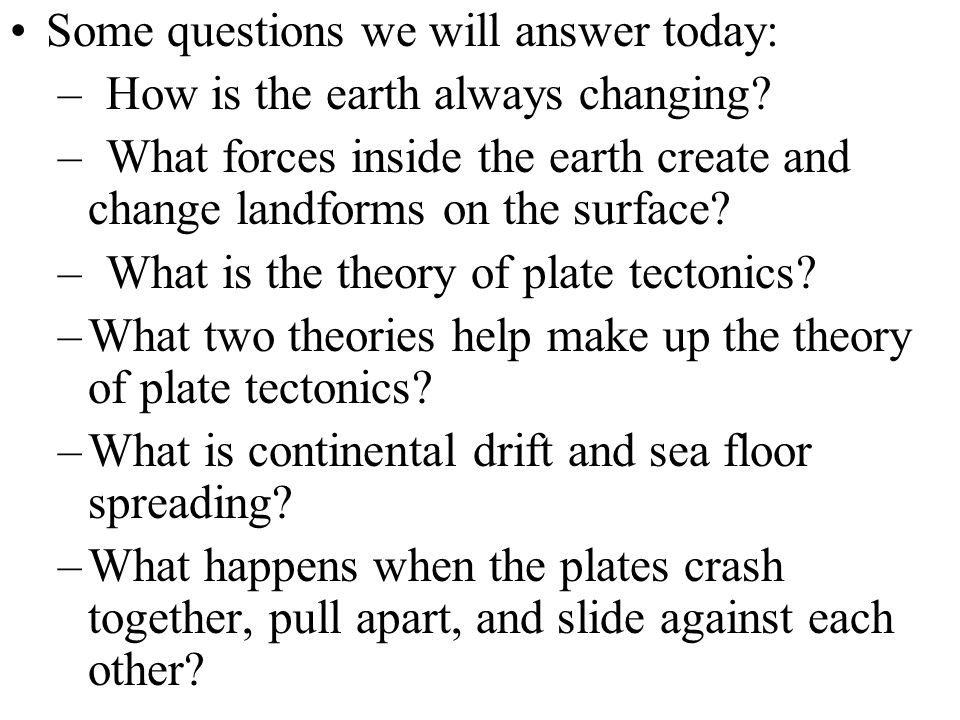Some questions we will answer today: –How is the earth always changing? –What forces inside the earth create and change landforms on the surface? –Wha