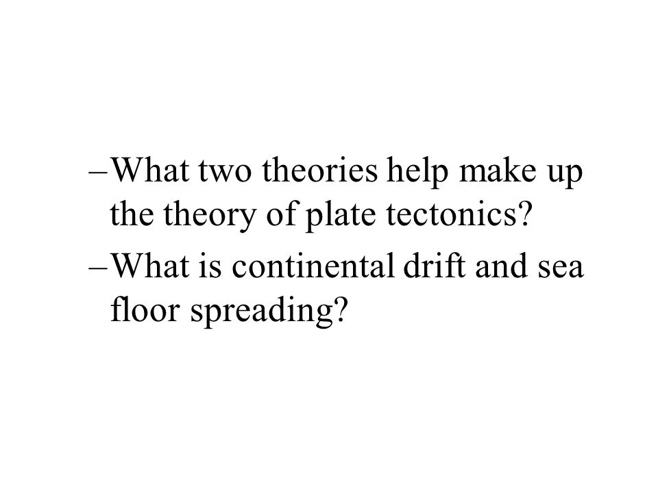–What two theories help make up the theory of plate tectonics? –What is continental drift and sea floor spreading?