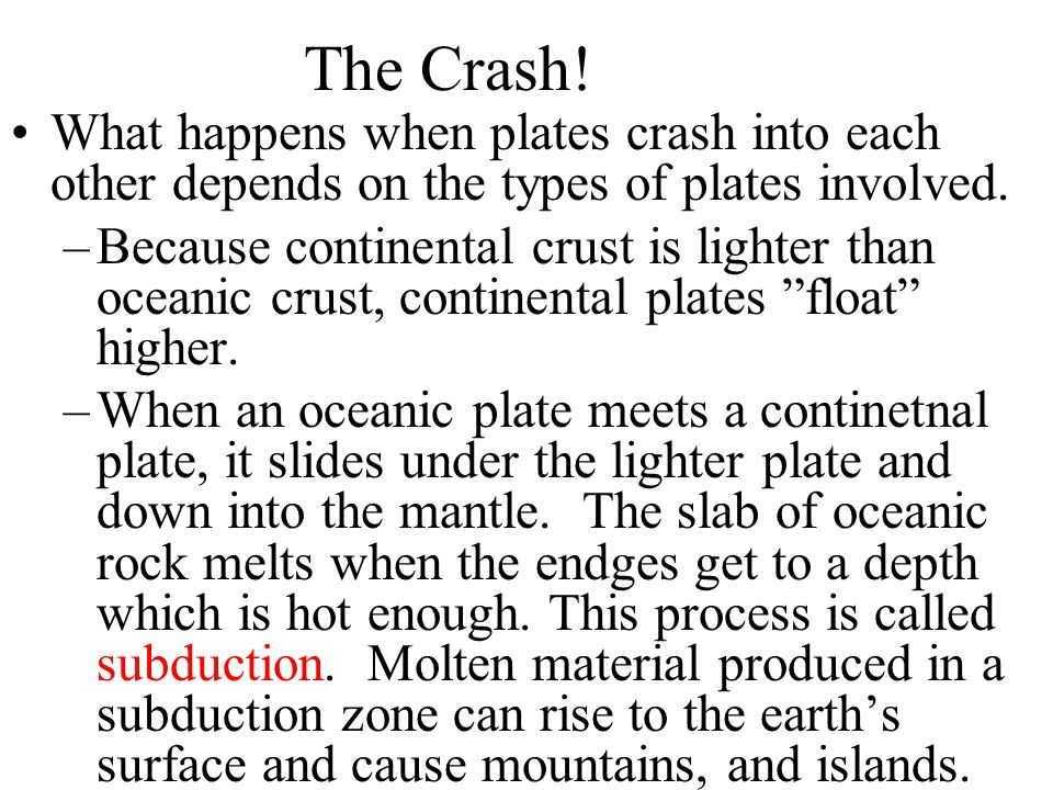 The Crash! What happens when plates crash into each other depends on the types of plates involved. –Because continental crust is lighter than oceanic