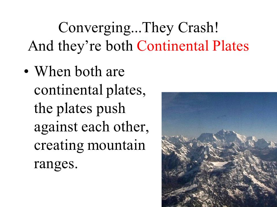 Converging...They Crash! And they're both Continental Plates When both are continental plates, the plates push against each other, creating mountain r