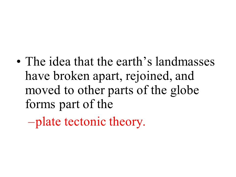 The idea that the earth's landmasses have broken apart, rejoined, and moved to other parts of the globe forms part of the –plate tectonic theory.