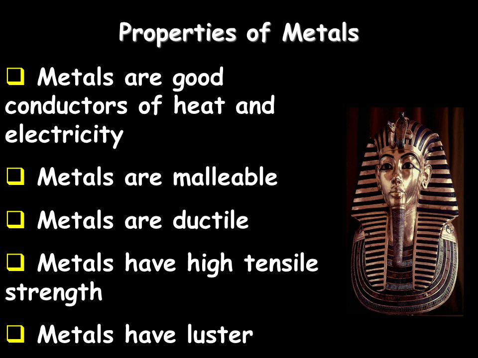 Properties of Metals  Metals are good conductors of heat and electricity  Metals are malleable  Metals are ductile  Metals have high tensile stren