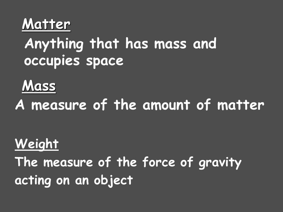 Matter Anything that has mass and occupies space Mass A measure of the amount of matter Weight The measure of the force of gravity acting on an object