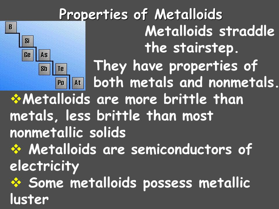 Properties of Metalloids Metalloids straddle the stairstep.  They have properties of both metals and nonmetals.  Metalloids are more brittle than me