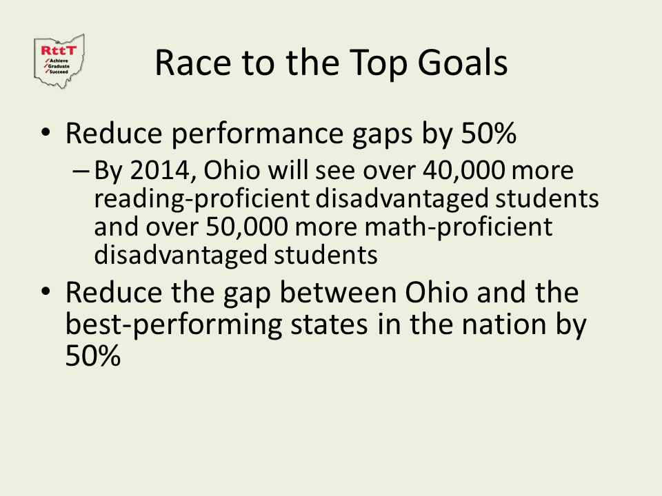 Race to the Top Goals Reduce performance gaps by 50% – By 2014, Ohio will see over 40,000 more reading-proficient disadvantaged students and over 50,000 more math-proficient disadvantaged students Reduce the gap between Ohio and the best-performing states in the nation by 50%