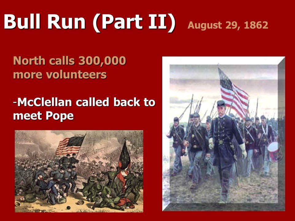 Bull Run (Part II) Bull Run (Part II) August 29, 1862 North calls 300,000 more volunteers -McClellan called back to meet Pope
