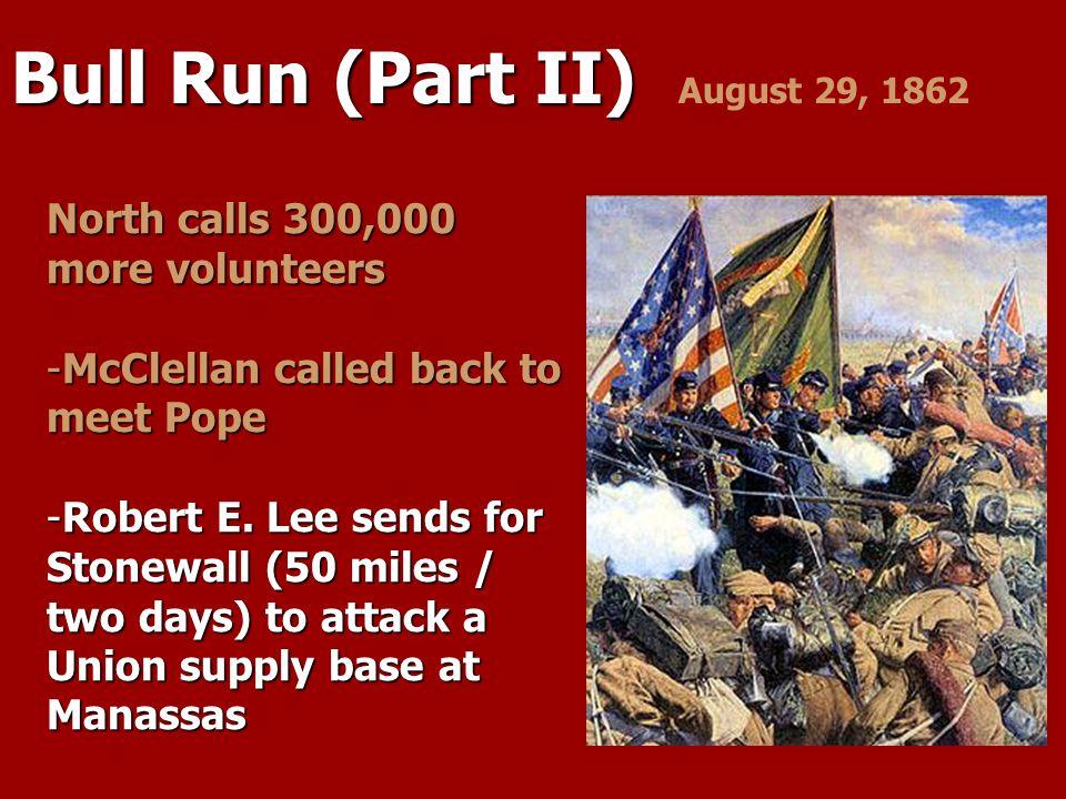 Bull Run (Part II) Bull Run (Part II) August 29, 1862 North calls 300,000 more volunteers -McClellan called back to meet Pope -Robert E. Lee sends for