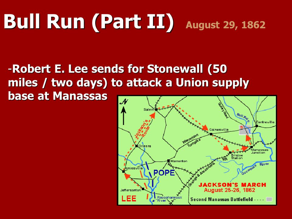 Bull Run (Part II) Bull Run (Part II) August 29, 1862 -Robert E. Lee sends for Stonewall (50 miles / two days) to attack a Union supply base at Manass
