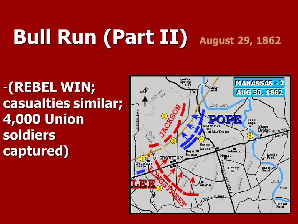 Bull Run (Part II) Bull Run (Part II) August 29, 1862 -(REBEL WIN; casualties similar; 4,000 Union soldiers captured)