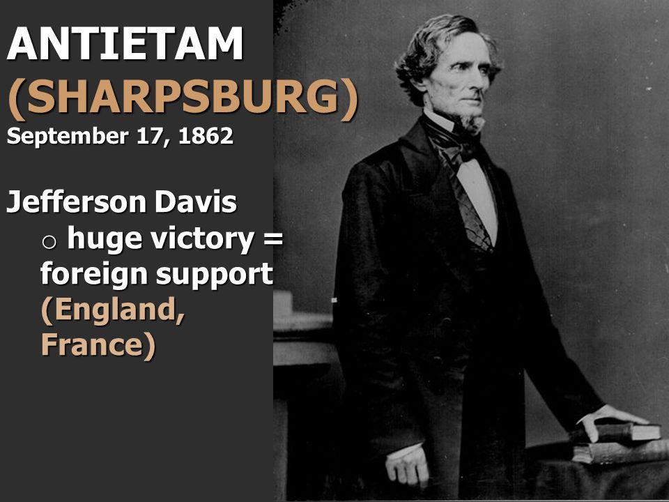 Jefferson Davis o huge victory = foreign support (England, France) ANTIETAM (SHARPSBURG) September 17, 1862