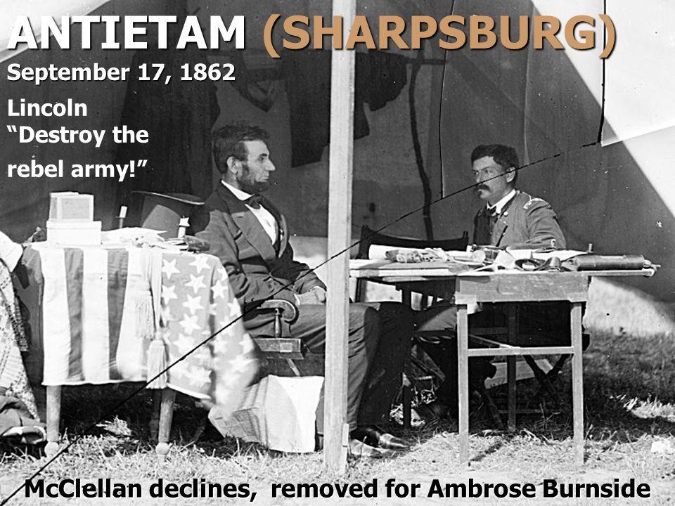 "ANTIETAM (SHARPSBURG) September 17, 1862 Lincoln ""Destroy the rebel army!"" McClellan declines, removed for Ambrose Burnside"