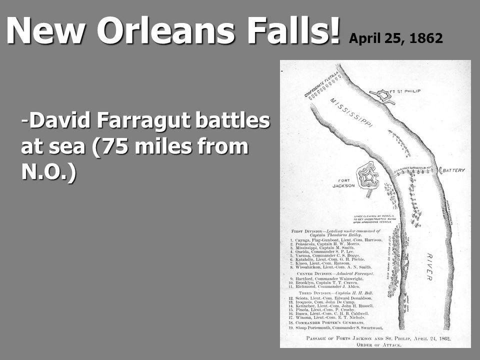 New Orleans Falls! New Orleans Falls! April 25, 1862 -David Farragut battles at sea (75 miles from N.O.)