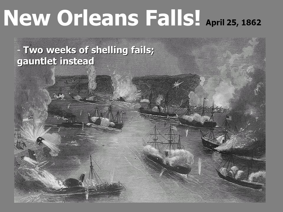 New Orleans Falls! April 25, 1862 Two weeks of shelling fails; - Two weeks of shelling fails; gauntlet instead