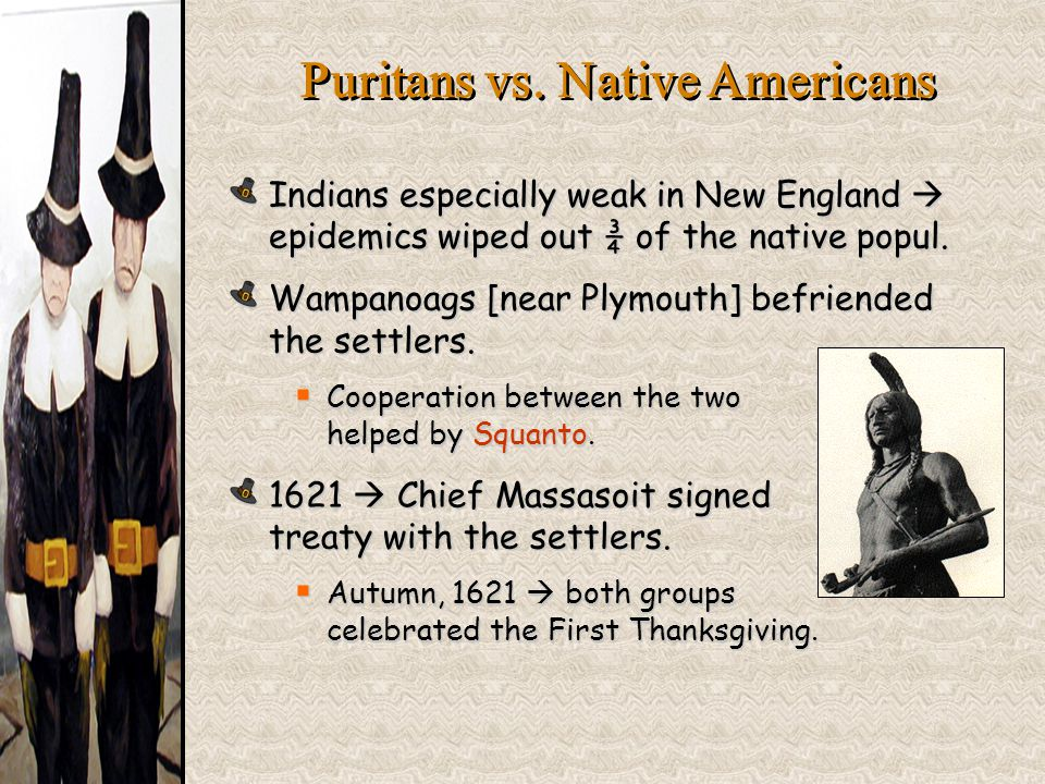 Indians especially weak in New England  epidemics wiped out ¾ of the native popul. Wampanoags [near Plymouth] befriended the settlers.  Cooperation