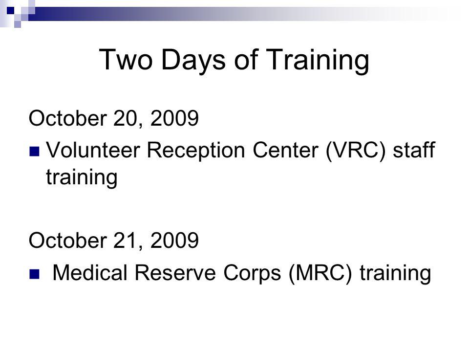 Two Days of Training October 20, 2009 Volunteer Reception Center (VRC) staff training October 21, 2009 Medical Reserve Corps (MRC) training