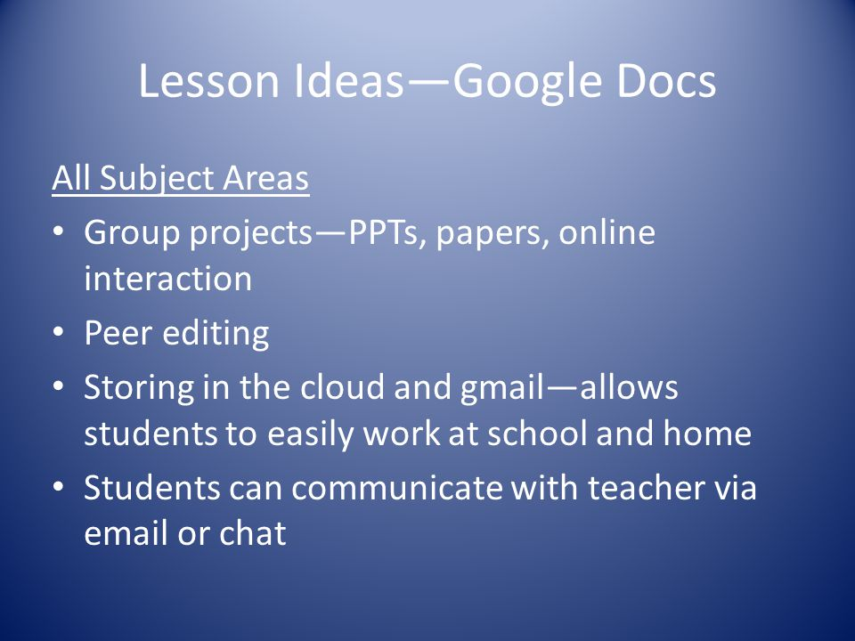 Lesson Ideas—Google Docs All Subject Areas Group projects—PPTs, papers, online interaction Peer editing Storing in the cloud and gmail—allows students