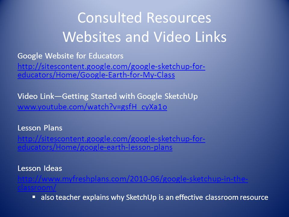 Consulted Resources Websites and Video Links Google Website for Educators http://sitescontent.google.com/google-sketchup-for- educators/Home/Google-Ea