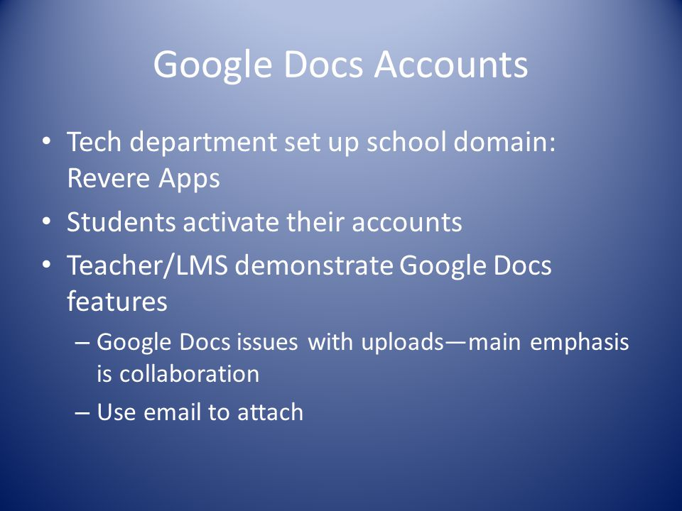 Google Docs Accounts Tech department set up school domain: Revere Apps Students activate their accounts Teacher/LMS demonstrate Google Docs features –
