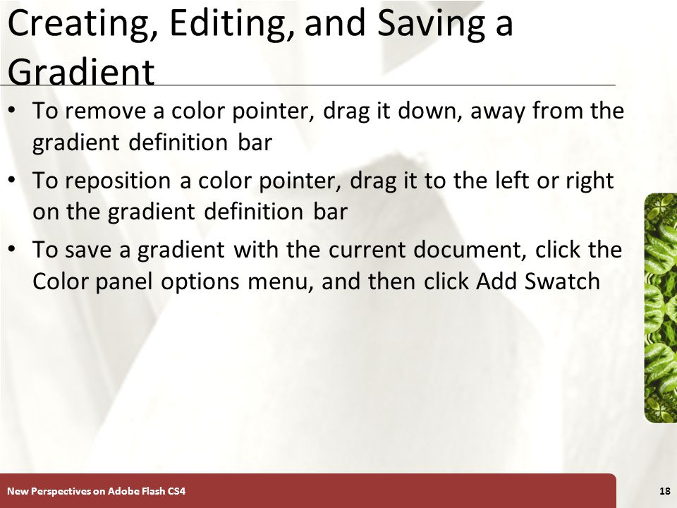 XP Creating, Editing, and Saving a Gradient To remove a color pointer, drag it down, away from the gradient definition bar To reposition a color pointer, drag it to the left or right on the gradient definition bar To save a gradient with the current document, click the Color panel options menu, and then click Add Swatch New Perspectives on Adobe Flash CS418