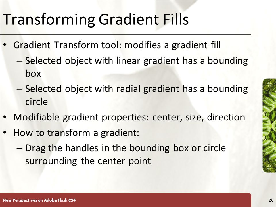 XP Transforming Gradient Fills Gradient Transform tool: modifies a gradient fill – Selected object with linear gradient has a bounding box – Selected object with radial gradient has a bounding circle Modifiable gradient properties: center, size, direction How to transform a gradient: – Drag the handles in the bounding box or circle surrounding the center point New Perspectives on Adobe Flash CS426