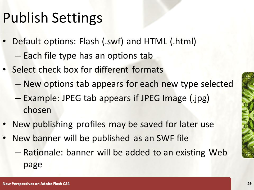 XP Publish Settings Default options: Flash (.swf) and HTML (.html) – Each file type has an options tab Select check box for different formats – New options tab appears for each new type selected – Example: JPEG tab appears if JPEG Image (.jpg) chosen New publishing profiles may be saved for later use New banner will be published as an SWF file – Rationale: banner will be added to an existing Web page New Perspectives on Adobe Flash CS429
