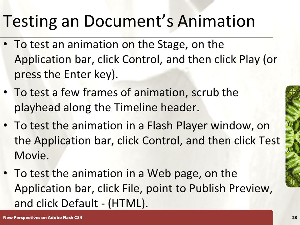 XP Testing an Document's Animation To test an animation on the Stage, on the Application bar, click Control, and then click Play (or press the Enter key).