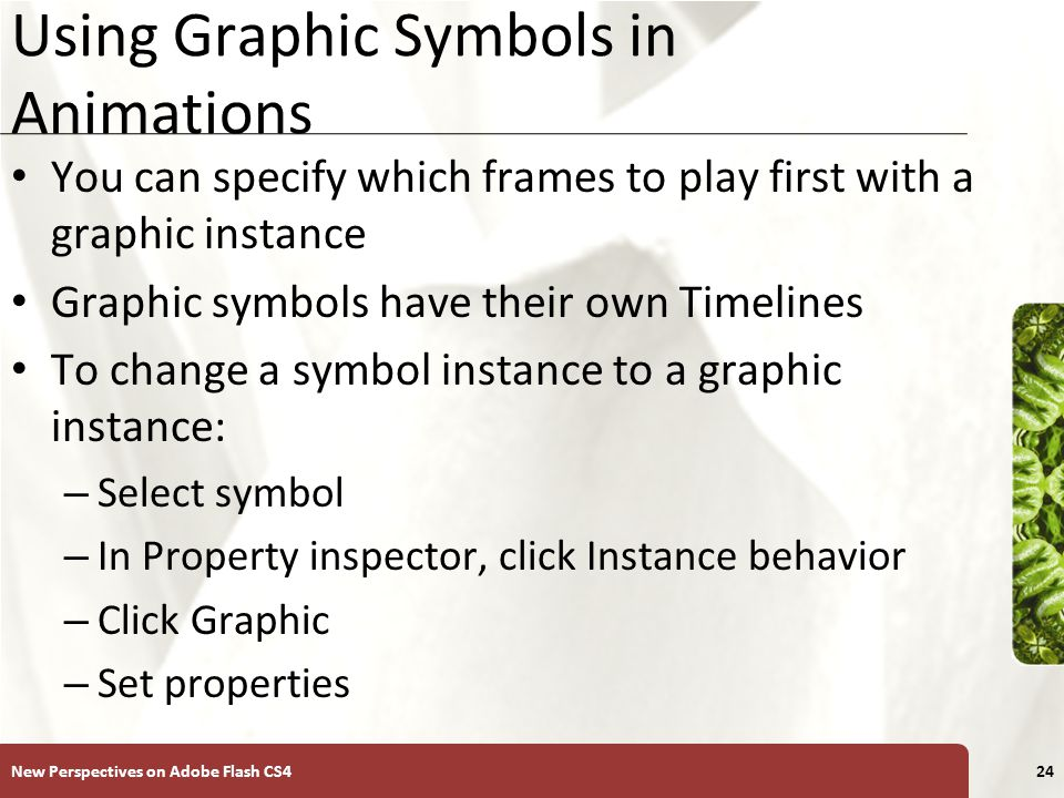 XP Using Graphic Symbols in Animations You can specify which frames to play first with a graphic instance Graphic symbols have their own Timelines To change a symbol instance to a graphic instance: – Select symbol – In Property inspector, click Instance behavior – Click Graphic – Set properties New Perspectives on Adobe Flash CS424