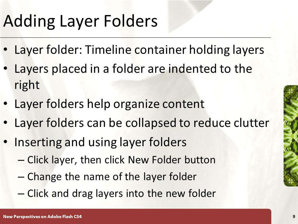 XP Adding Layer Folders Layer folder: Timeline container holding layers Layers placed in a folder are indented to the right Layer folders help organize content Layer folders can be collapsed to reduce clutter Inserting and using layer folders – Click layer, then click New Folder button – Change the name of the layer folder – Click and drag layers into the new folder New Perspectives on Adobe Flash CS49