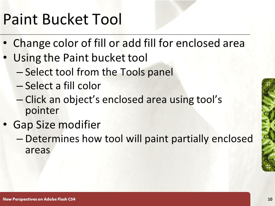 XP Paint Bucket Tool Change color of fill or add fill for enclosed area Using the Paint bucket tool – Select tool from the Tools panel – Select a fill color – Click an object's enclosed area using tool's pointer Gap Size modifier – Determines how tool will paint partially enclosed areas New Perspectives on Adobe Flash CS410