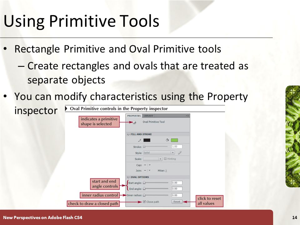 XP Using Primitive Tools Rectangle Primitive and Oval Primitive tools – Create rectangles and ovals that are treated as separate objects You can modify characteristics using the Property inspector New Perspectives on Adobe Flash CS414