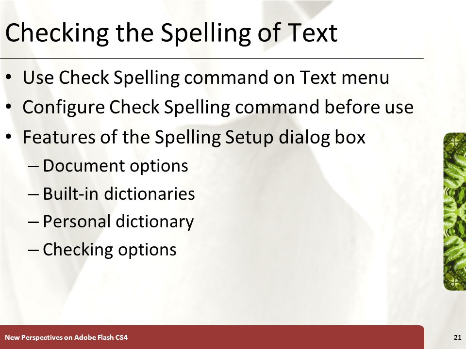 XP Checking the Spelling of Text Use Check Spelling command on Text menu Configure Check Spelling command before use Features of the Spelling Setup dialog box – Document options – Built-in dictionaries – Personal dictionary – Checking options New Perspectives on Adobe Flash CS421