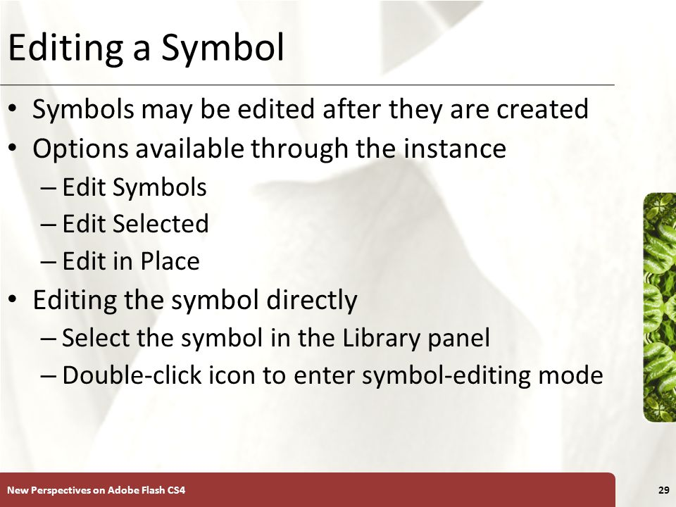 XP Editing a Symbol Symbols may be edited after they are created Options available through the instance – Edit Symbols – Edit Selected – Edit in Place Editing the symbol directly – Select the symbol in the Library panel – Double-click icon to enter symbol-editing mode New Perspectives on Adobe Flash CS429
