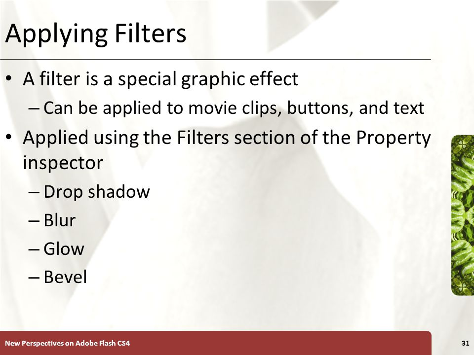 XP Applying Filters A filter is a special graphic effect – Can be applied to movie clips, buttons, and text Applied using the Filters section of the Property inspector – Drop shadow – Blur – Glow – Bevel New Perspectives on Adobe Flash CS431