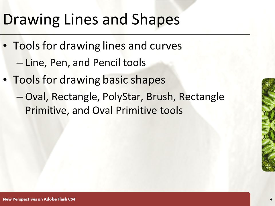 XP Drawing Lines and Shapes Tools for drawing lines and curves – Line, Pen, and Pencil tools Tools for drawing basic shapes – Oval, Rectangle, PolyStar, Brush, Rectangle Primitive, and Oval Primitive tools New Perspectives on Adobe Flash CS44