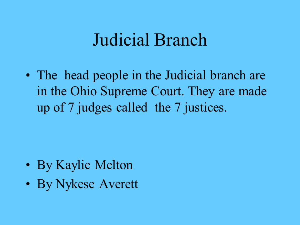 The head people in the Judicial branch are in the Ohio Supreme Court. They are made up of 7 judges called the 7 justices. By Kaylie Melton By Nykese A